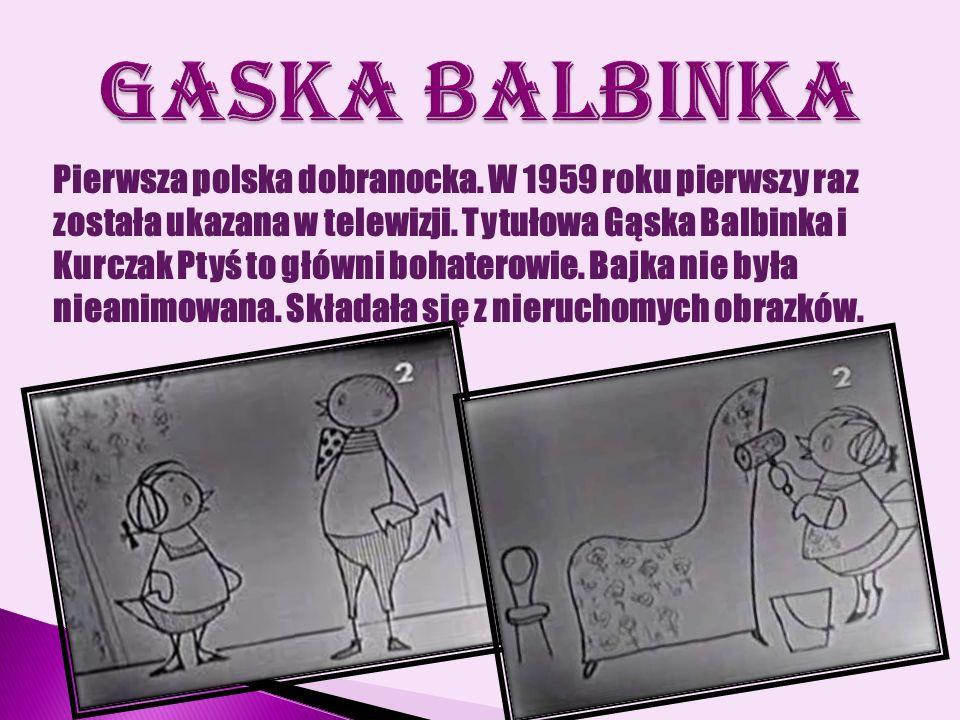 Pierwsza polska dobranocka. W 1959 roku pierwszy raz została ukazana w telewizji. Tytułowa Gąska Balbinka i Kurczak Ptyś to główni bohaterowie. Bajka