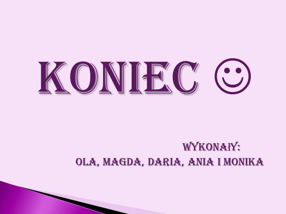 KONIEC KONIEC Wykona ł y: Wykona ł y: Ola, Magda, Daria, Ania i Monika Ola, Magda, Daria, Ania i Monika