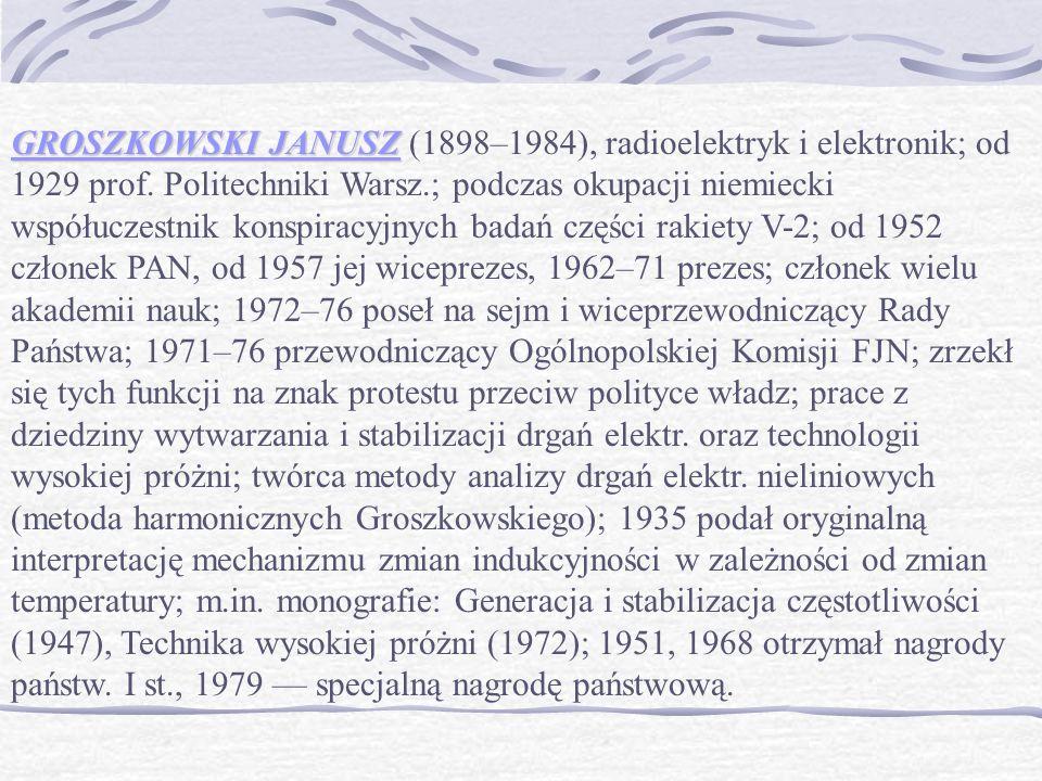GROSZKOWSKI JANUSZ GROSZKOWSKI JANUSZ (1898–1984), radioelektryk i elektronik; od 1929 prof.