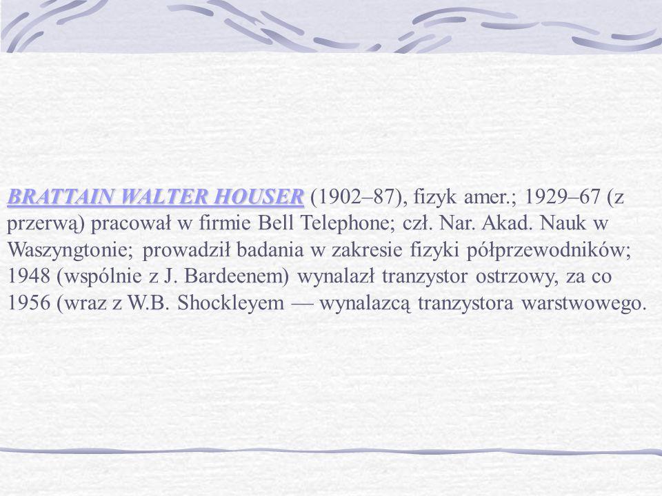 BRATTAIN WALTER HOUSER BRATTAIN WALTER HOUSER (1902–87), fizyk amer.; 1929–67 (z przerwą) pracował w firmie Bell Telephone; czł.