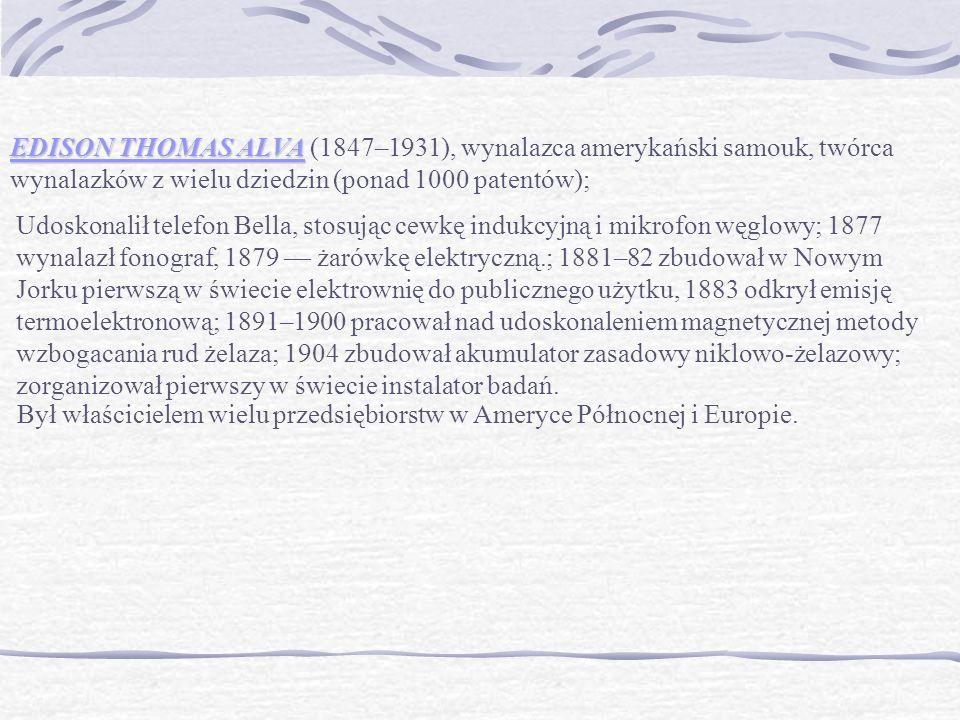 EDISON THOMAS ALVA EDISON THOMAS ALVA (1847–1931), wynalazca amerykański samouk, twórca wynalazków z wielu dziedzin (ponad 1000 patentów); Udoskonalił telefon Bella, stosując cewkę indukcyjną i mikrofon węglowy; 1877 wynalazł fonograf, 1879 — żarówkę elektryczną.; 1881–82 zbudował w Nowym Jorku pierwszą w świecie elektrownię do publicznego użytku, 1883 odkrył emisję termoelektronową; 1891–1900 pracował nad udoskonaleniem magnetycznej metody wzbogacania rud żelaza; 1904 zbudował akumulator zasadowy niklowo-żelazowy; zorganizował pierwszy w świecie instalator badań.