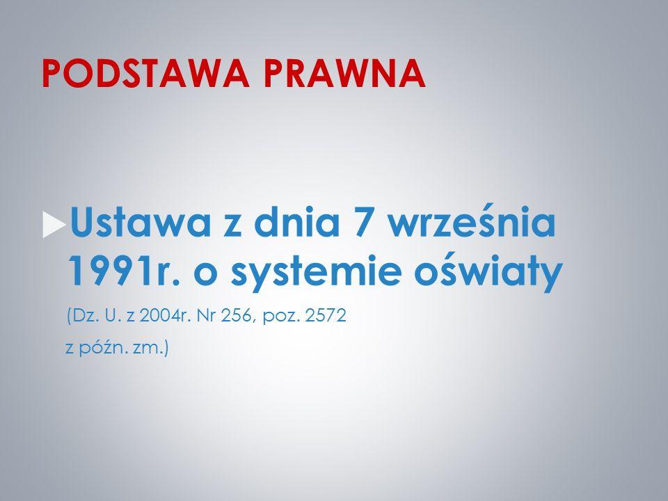 PODSTAWA PRAWNA  Ustawa z dnia 7 września 1991r. o systemie oświaty (Dz. U. z 2004r. Nr 256, poz. 2572 z późn. zm.)