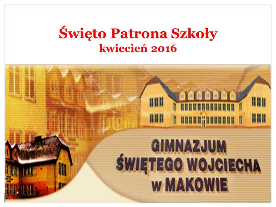 W GIMNAZJUM ŚWIĘTEGO WOJCIECHA W MAKOWIE Święto Patrona Szkoły kwiecień 2016