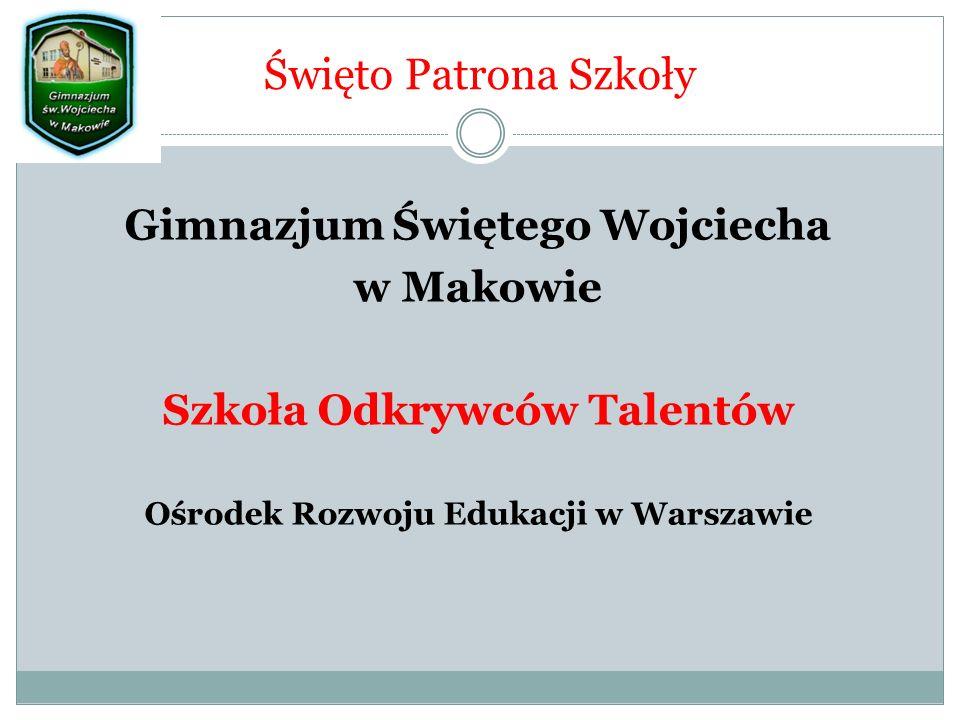 Święto Patrona Szkoły Gimnazjum Świętego Wojciecha w Makowie Szkoła Odkrywców Talentów Ośrodek Rozwoju Edukacji w Warszawie