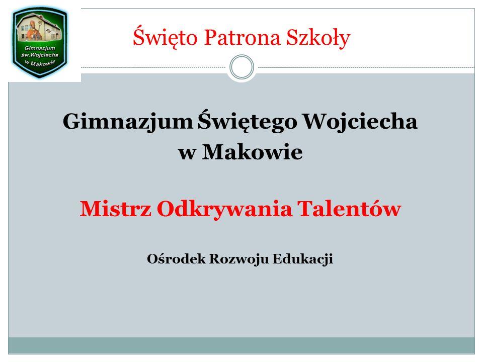 Święto Patrona Szkoły Gimnazjum Świętego Wojciecha w Makowie Mistrz Odkrywania Talentów Ośrodek Rozwoju Edukacji