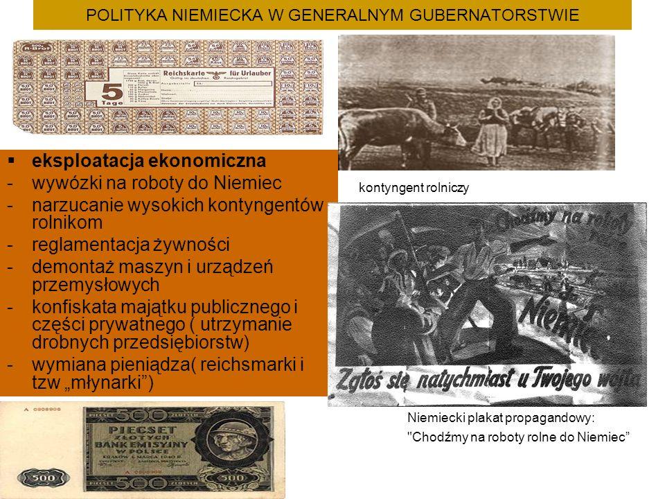 """POLITYKA NIEMIECKA W GENERALNYM GUBERNATORSTWIE  eksploatacja ekonomiczna -wywózki na roboty do Niemiec -narzucanie wysokich kontyngentów rolnikom -reglamentacja żywności -demontaż maszyn i urządzeń przemysłowych -konfiskata majątku publicznego i części prywatnego ( utrzymanie drobnych przedsiębiorstw) -wymiana pieniądza( reichsmarki i tzw """"młynarki ) kontyngent rolniczy Niemiecki plakat propagandowy: Chodźmy na roboty rolne do Niemiec"""