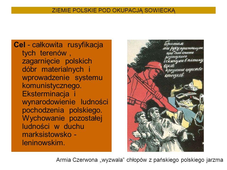 ZIEMIE POLSKIE POD OKUPACJĄ SOWIECKĄ Cel - całkowita rusyfikacja tych terenów, zagarnięcie polskich dóbr materialnych i wprowadzenie systemu komunistycznego.