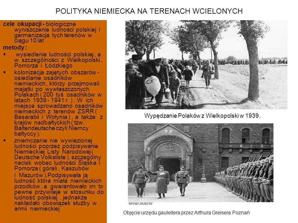 POLITYKA NIEMIECKA NA TERENACH WCIELONYCH cele okupacji - biologiczne wyniszczenie ludności polskiej i germanizacja tych terenów w ciągu 10 lat metody :  wysiedlenie ludności polskiej, a w szczególności z Wielkopolski, Pomorza i Łódzkiego  kolonizacja zajętych obszarów - osiedlanie osadników niemieckich, którzy przejmowali majątki po wywłaszczonych Polakach ( 200 tyś osadników w latach 1939 - 1941 r.