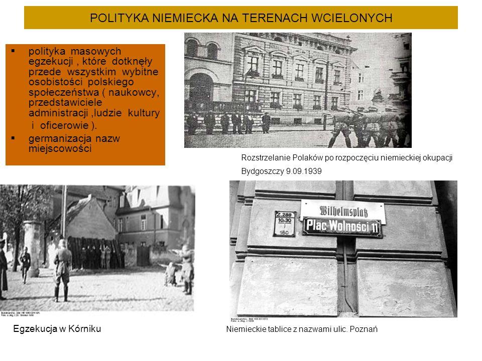 POLITYKA NIEMIECKA NA TERENACH WCIELONYCH  polityka masowych egzekucji, które dotknęły przede wszystkim wybitne osobistości polskiego społeczeństwa ( naukowcy, przedstawiciele administracji,ludzie kultury i oficerowie ).