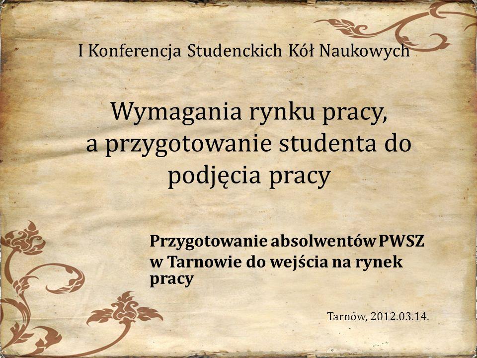 Wymagania rynku pracy, a przygotowanie studenta do podjęcia pracy Przygotowanie absolwentów PWSZ w Tarnowie do wejścia na rynek pracy Tarnów, 2012.03.14.