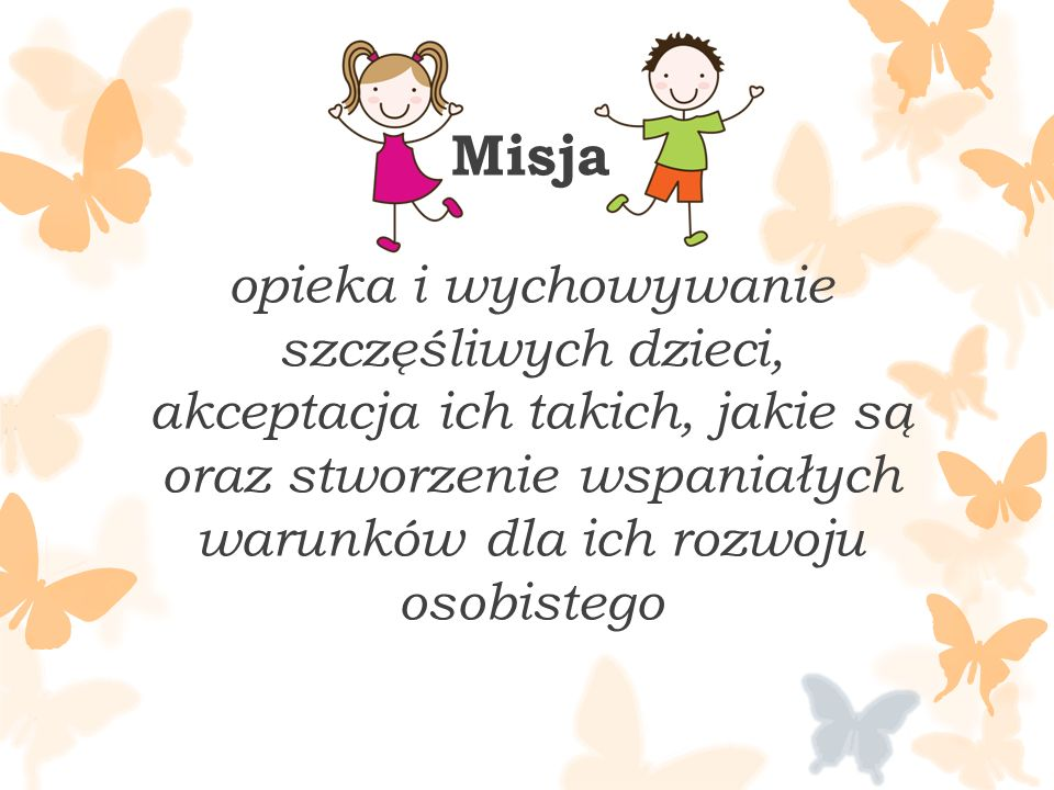 Misja opieka i wychowywanie szczęśliwych dzieci, akceptacja ich takich, jakie są oraz stworzenie wspaniałych warunków dla ich rozwoju osobistego