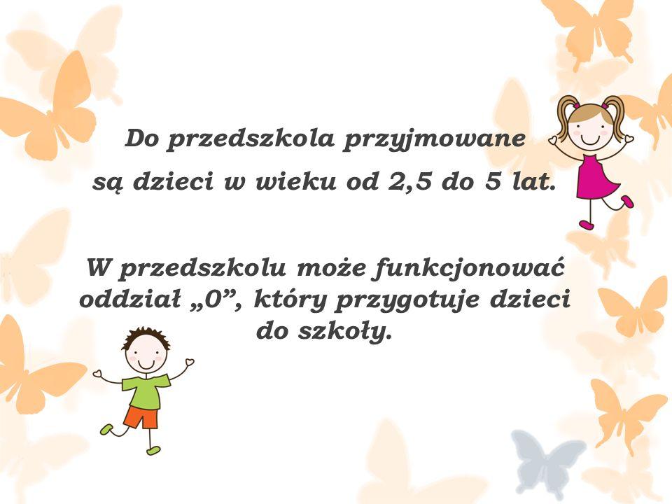 Do przedszkola przyjmowane są dzieci w wieku od 2,5 do 5 lat.
