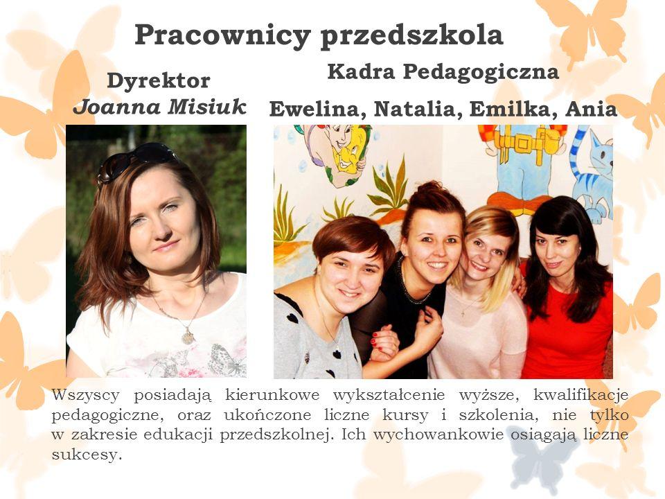 Dyrektor Joanna Misiuk Kadra Pedagogiczna Ewelina, Natalia, Emilka, Ania Pracownicy przedszkola Wszyscy posiadają kierunkowe wykształcenie wyższe, kwalifikacje pedagogiczne, oraz ukończone liczne kursy i szkolenia, nie tylko w zakresie edukacji przedszkolnej.