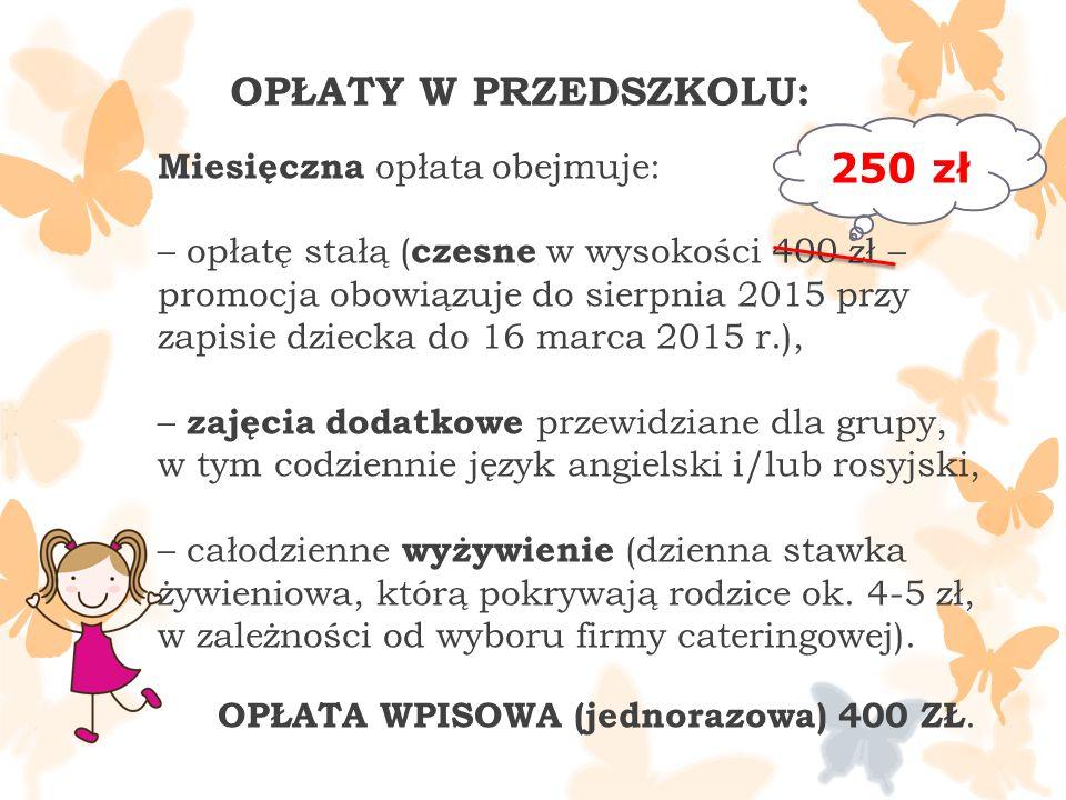 Miesięczna opłata obejmuje: – opłatę stałą ( czesne w wysokości 400 zł – promocja obowiązuje do sierpnia 2015 przy zapisie dziecka do 16 marca 2015 r.), – zajęcia dodatkowe przewidziane dla grupy, w tym codziennie język angielski i/lub rosyjski, – całodzienne wyżywienie (dzienna stawka żywieniowa, którą pokrywają rodzice ok.
