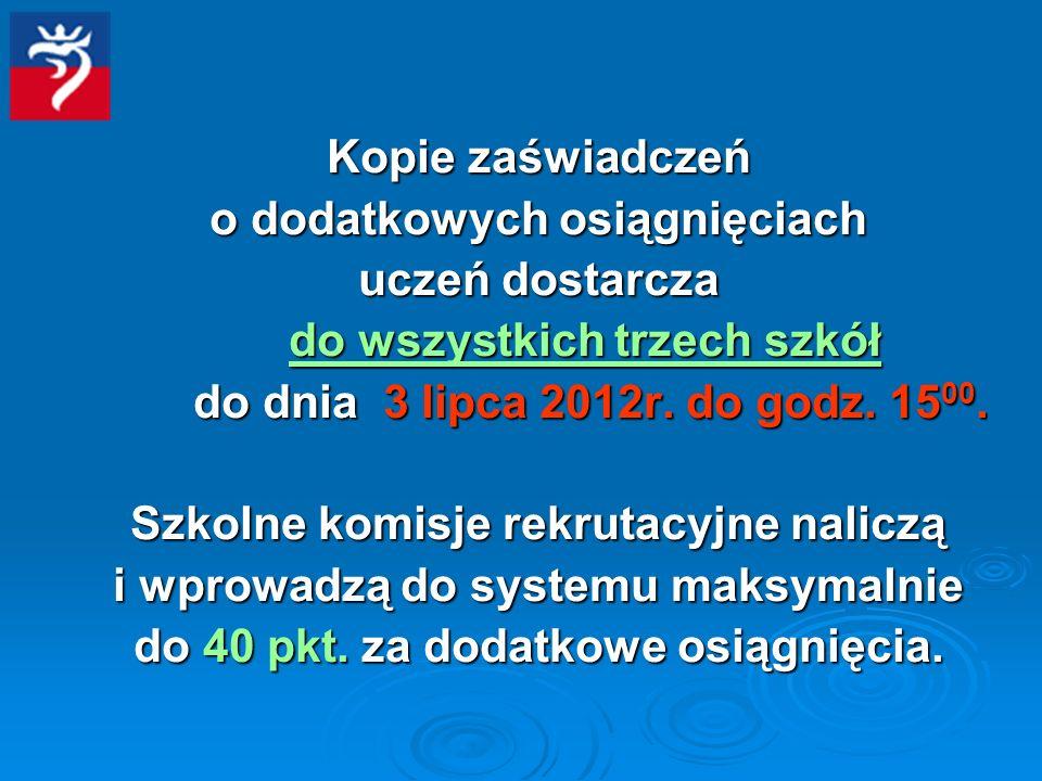 Kopie zaświadczeń o dodatkowych osiągnięciach uczeń dostarcza do wszystkich trzech szkół do dnia 3 lipca 2012r.