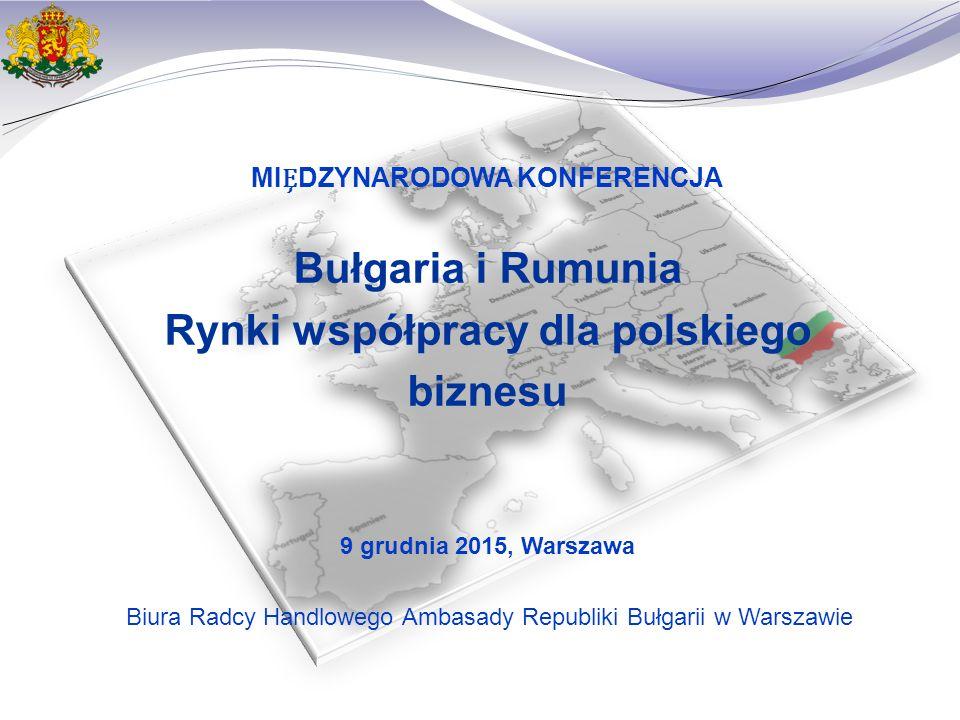 МIDZYNARODOWA KONFERENCJA Bułgaria i Rumunia Rynki współpracy dla polskiego biznesu 9 grudnia 2015, Warszawa Biura Radcy Handlowego Ambasady Republiki Bułgarii w Warszawie