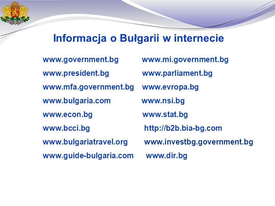 Informacja o Bułgarii w internecie www.government.bg www.mi.government.bg www.president.bg www.parliament.bg www.mfa.government.bg www.evropa.bg www.bulgaria.com www.nsi.bg www.econ.bg www.stat.bg www.bcci.bg http://b2b.bia-bg.com www.bulgariatravel.org www.investbg.government.bg www.guide-bulgaria.com www.dir.bg
