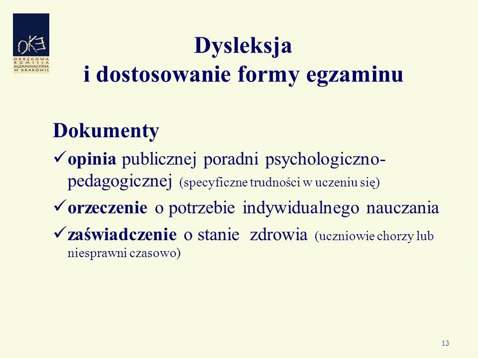 13 Dysleksja i dostosowanie formy egzaminu Dokumenty opinia publicznej poradni psychologiczno- pedagogicznej (specyficzne trudności w uczeniu się) orz
