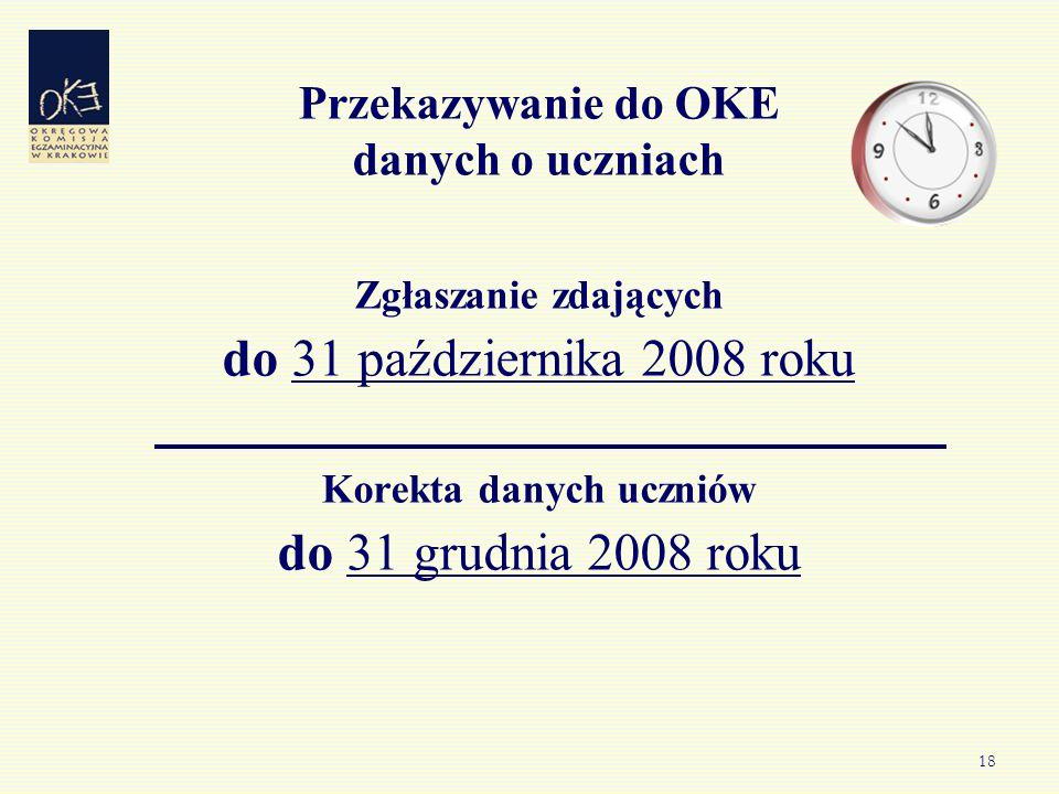 18 Przekazywanie do OKE danych o uczniach Zgłaszanie zdających do 31 października 2008 roku Korekta danych uczniów do 31 grudnia 2008 roku
