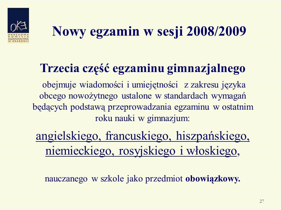 27 Nowy egzamin w sesji 2008/2009 Trzecia część egzaminu gimnazjalnego obejmuje wiadomości i umiejętności z zakresu języka obcego nowożytnego ustalone w standardach wymagań będących podstawą przeprowadzania egzaminu w ostatnim roku nauki w gimnazjum: angielskiego, francuskiego, hiszpańskiego, niemieckiego, rosyjskiego i włoskiego, nauczanego w szkole jako przedmiot obowiązkowy.