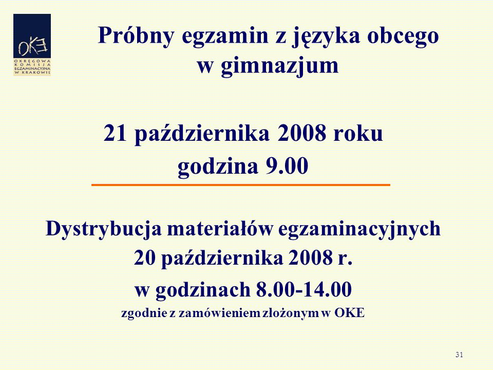 31 Próbny egzamin z języka obcego w gimnazjum 21 października 2008 roku godzina 9.00 Dystrybucja materiałów egzaminacyjnych 20 października 2008 r. w