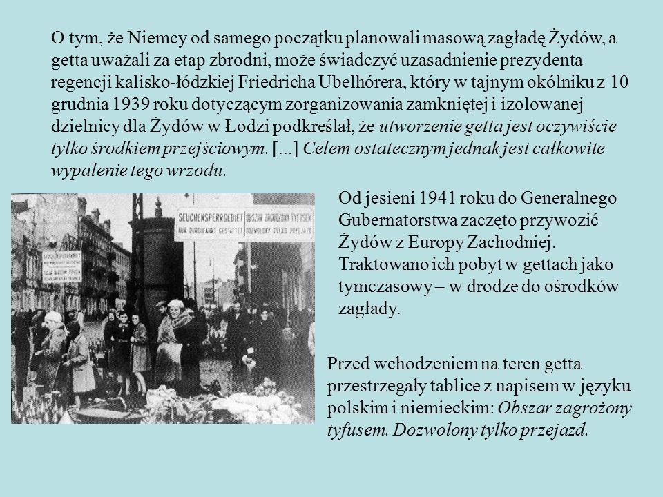 O tym, że Niemcy od samego początku planowali masową zagładę Żydów, a getta uważali za etap zbrodni, może świadczyć uzasadnienie prezydenta regencji kalisko-łódzkiej Friedricha Ubelhórera, który w tajnym okólniku z 10 grudnia 1939 roku dotyczącym zorganizowania zamkniętej i izolowanej dzielnicy dla Żydów w Łodzi podkreślał, że utworzenie getta jest oczywiście tylko środkiem przejściowym.