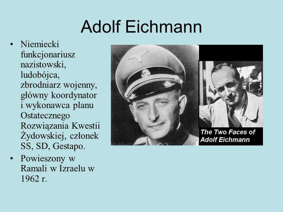 Adolf Eichmann Niemiecki funkcjonariusz nazistowski, ludobójca, zbrodniarz wojenny, główny koordynator i wykonawca planu Ostatecznego Rozwiązania Kwestii Żydowskiej, członek SS, SD, Gestapo.