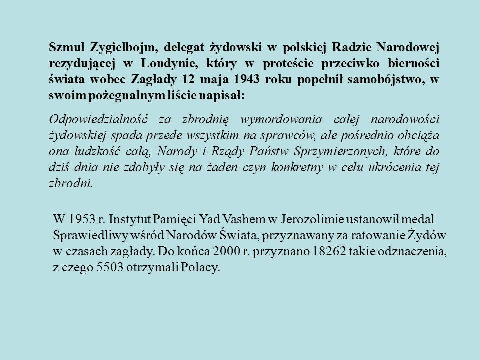 Szmul Zygielbojm, delegat żydowski w polskiej Radzie Narodowej rezydującej w Londynie, który w proteście przeciwko bierności świata wobec Zagłady 12 maja 1943 roku popełnił samobójstwo, w swoim pożegnalnym liście napisał: Odpowiedzialność za zbrodnię wymordowania całej narodowości żydowskiej spada przede wszystkim na sprawców, ale pośrednio obciąża ona ludzkość całą, Narody i Rządy Państw Sprzymierzonych, które do dziś dnia nie zdobyły się na żaden czyn konkretny w celu ukrócenia tej zbrodni.