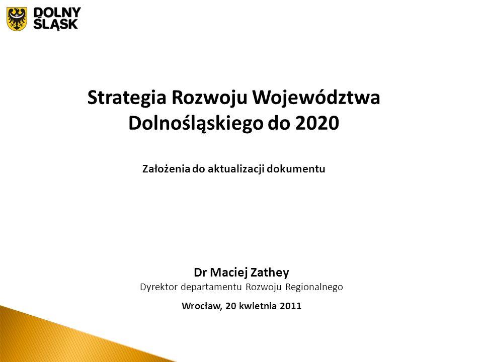 Dr Maciej Zathey Dyrektor departamentu Rozwoju Regionalnego Wrocław, 20 kwietnia 2011 Strategia Rozwoju Województwa Dolnośląskiego do 2020 Założenia do aktualizacji dokumentu