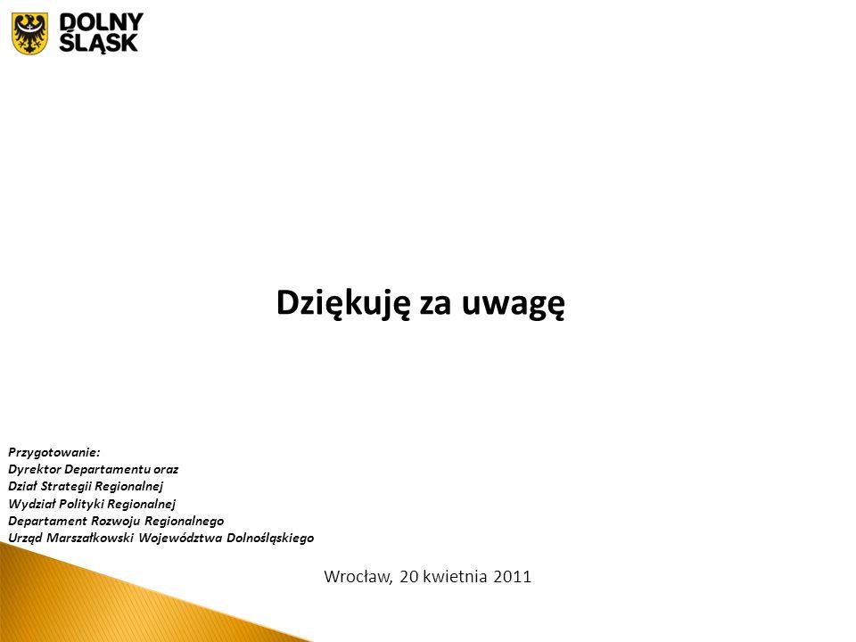 Wrocław, 20 kwietnia 2011 Dziękuję za uwagę Przygotowanie: Dyrektor Departamentu oraz Dział Strategii Regionalnej Wydział Polityki Regionalnej Departament Rozwoju Regionalnego Urząd Marszałkowski Województwa Dolnośląskiego