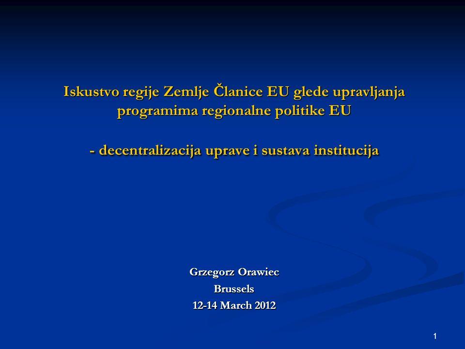 1 Iskustvo regije Zemlje Članice EU glede upravljanja programima regionalne politike EU - decentralizacija uprave i sustava institucija Grzegorz Orawiec Brussels 12-14 March 2012