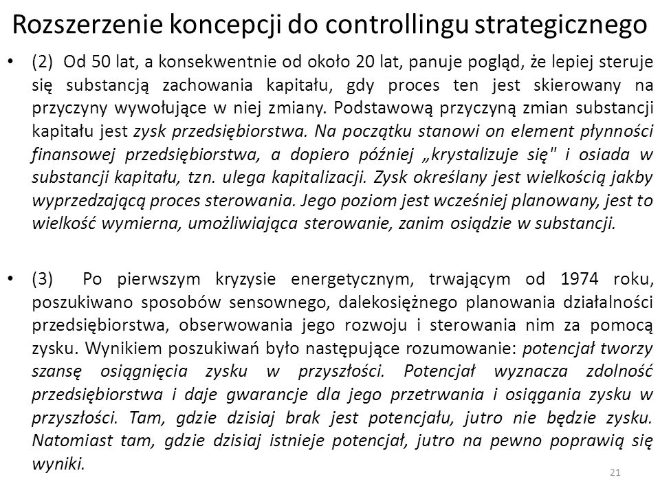 Rozszerzenie koncepcji do controllingu strategicznego (2) Od 50 lat, a konsekwentnie od około 20 lat, panuje pogląd, że lepiej steruje się substancją zachowania kapitału, gdy proces ten jest skierowany na przyczyny wywołujące w niej zmiany.