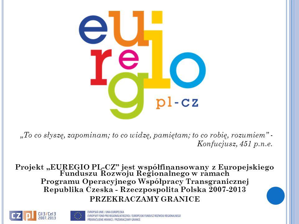 """Projekt """"EUREGIO PL-CZ jest współfinansowany z Europejskiego Funduszu Rozwoju Regionalnego w ramach Programu Operacyjnego Współpracy Transgranicznej Republika Czeska - Rzeczpospolita Polska 2007-2013 PRZEKRACZAMY GRANICE """"To co słyszę, zapominam; to co widzę, pamiętam; to co robię, rozumiem - Konfucjusz, 451 p.n.e."""