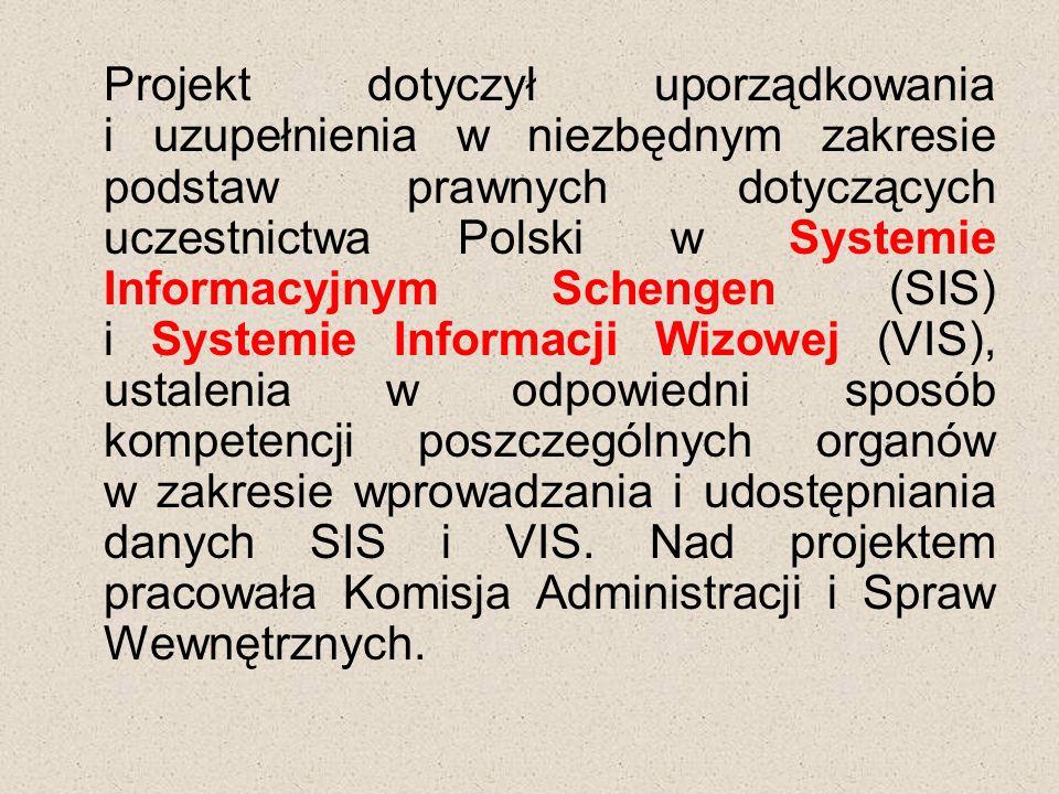 Projekt dotyczył uporządkowania i uzupełnienia w niezbędnym zakresie podstaw prawnych dotyczących uczestnictwa Polski w Systemie Informacyjnym Schengen (SIS) i Systemie Informacji Wizowej (VIS), ustalenia w odpowiedni sposób kompetencji poszczególnych organów w zakresie wprowadzania i udostępniania danych SIS i VIS.