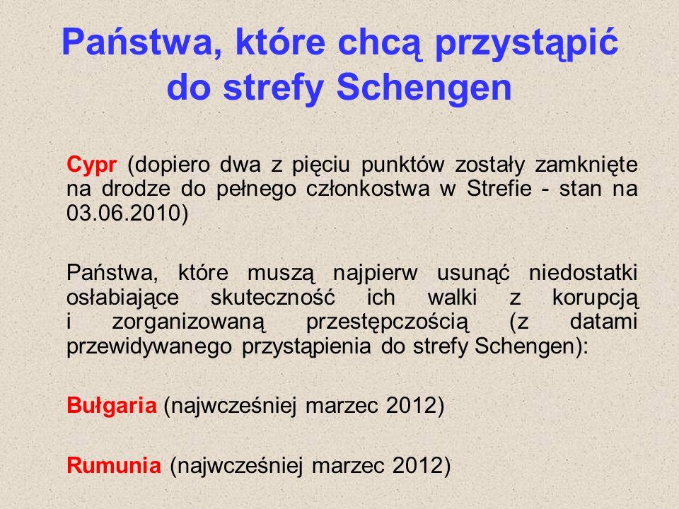 Państwa, które chcą przystąpić do strefy Schengen Cypr (dopiero dwa z pięciu punktów zostały zamknięte na drodze do pełnego członkostwa w Strefie - stan na 03.06.2010) Państwa, które muszą najpierw usunąć niedostatki osłabiające skuteczność ich walki z korupcją i zorganizowaną przestępczością (z datami przewidywanego przystąpienia do strefy Schengen): Bułgaria (najwcześniej marzec 2012) Rumunia (najwcześniej marzec 2012)