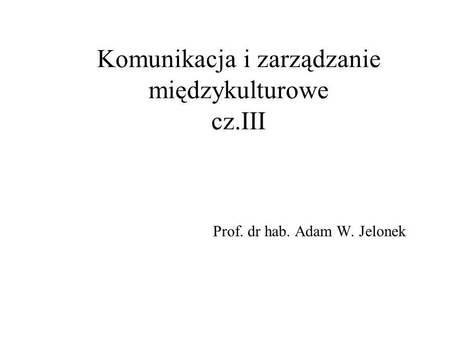 Komunikacja i zarządzanie międzykulturowe cz.III Prof. dr hab. Adam W. Jelonek