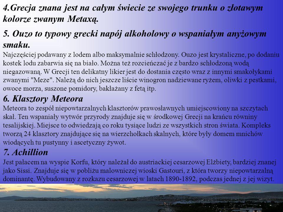 4.Grecja znana jest na całym świecie ze swojego trunku o złotawym kolorze zwanym Metaxą. 5. Ouzo to typowy grecki napój alkoholowy o wspaniałym anyżow