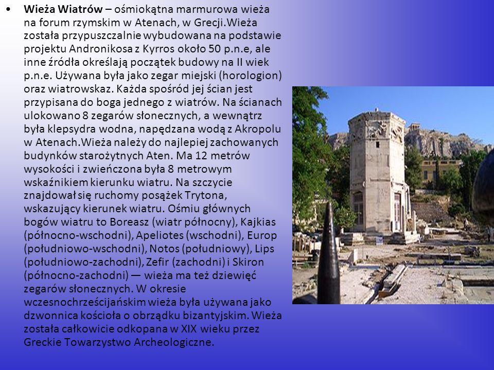 Wieża Wiatrów – ośmiokątna marmurowa wieża na forum rzymskim w Atenach, w Grecji.Wieża została przypuszczalnie wybudowana na podstawie projektu Andron