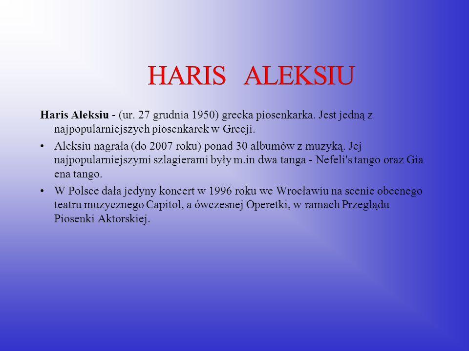 Haris Aleksiu - (ur. 27 grudnia 1950) grecka piosenkarka. Jest jedną z najpopularniejszych piosenkarek w Grecji. Aleksiu nagrała (do 2007 roku) ponad