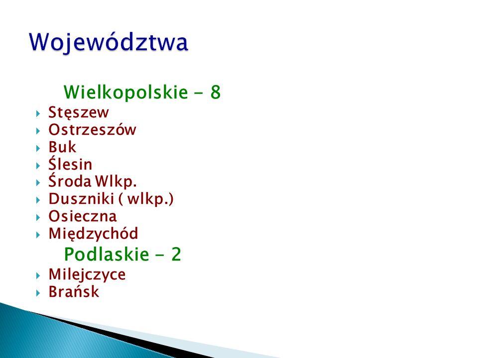 Wielkopolskie - 8  Stęszew  Ostrzeszów  Buk  Ślesin  Środa Wlkp.  Duszniki ( wlkp.)  Osieczna  Międzychód Podlaskie - 2  Milejczyce  Brańsk