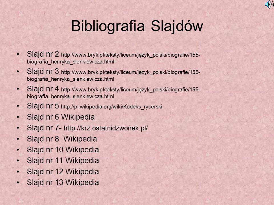 Bibliografia Slajdów Slajd nr 2 http://www.bryk.pl/teksty/liceum/język_polski/biografie/155- biografia_henryka_sienkiewicza.html Slajd nr 3 http://www.bryk.pl/teksty/liceum/język_polski/biografie/155- biografia_henryka_sienkiewicza.html Slajd nr 4 http://www.bryk.pl/teksty/liceum/język_polski/biografie/155- biografia_henryka_sienkiewicza.html Slajd nr 5 http://pl.wikipedia.org/wiki/Kodeks_rycerski Slajd nr 6 Wikipedia Slajd nr 7- http://krz.ostatnidzwonek.pl/ Slajd nr 8 Wikipedia Slajd nr 10 Wikipedia Slajd nr 11 Wikipedia Slajd nr 12 Wikipedia Slajd nr 13 Wikipedia