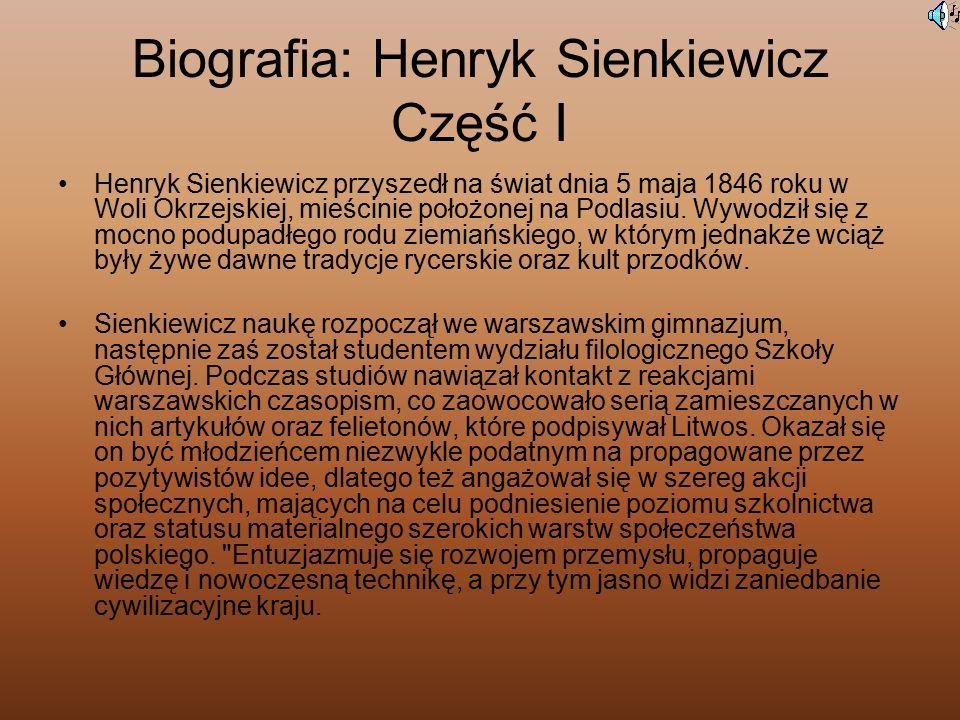 Biografia: Henryk Sienkiewicz Część I Henryk Sienkiewicz przyszedł na świat dnia 5 maja 1846 roku w Woli Okrzejskiej, mieścinie położonej na Podlasiu.