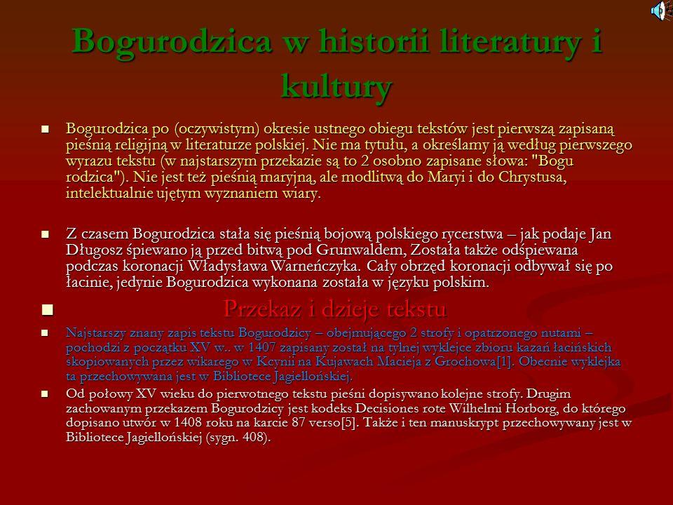 Bogurodzica w historii literatury i kultury Bogurodzica po (oczywistym) okresie ustnego obiegu tekstów jest pierwszą zapisaną pieśnią religijną w literaturze polskiej.