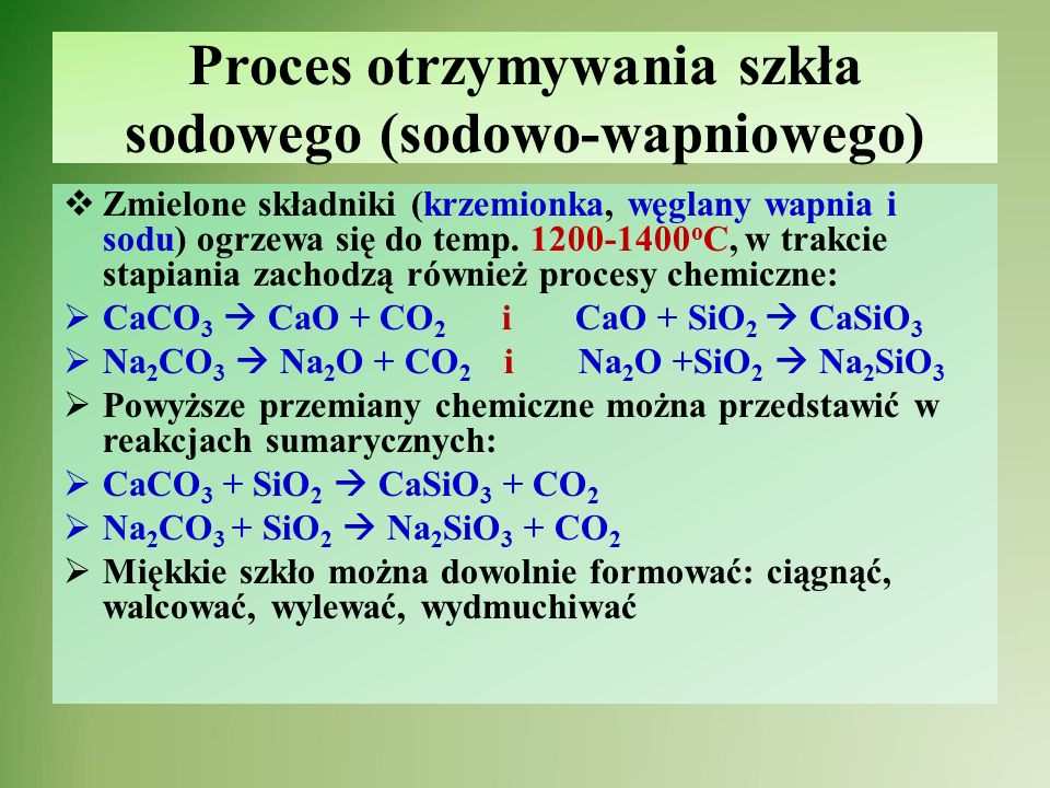 Barwienie szkła Określone barwy uzyskuje się przez dodanie barwnych tlenków metali, rzadziej niemetali lub pierwiastków (siarki - S, złota - Au) Dodatek  Cr 2 O 3 – tlenek chromu(III)  CoO – tlenek kobaltu(II)  NiO – tlenek niklu(II)  SnO 2 – tlenek cyny(IV)  Fe 2 O 3 – tlenek żelaza (III) Barwa szkła  Zielona  Niebieska  Fioletowa  Mleczne  Rdzawo-brązowe
