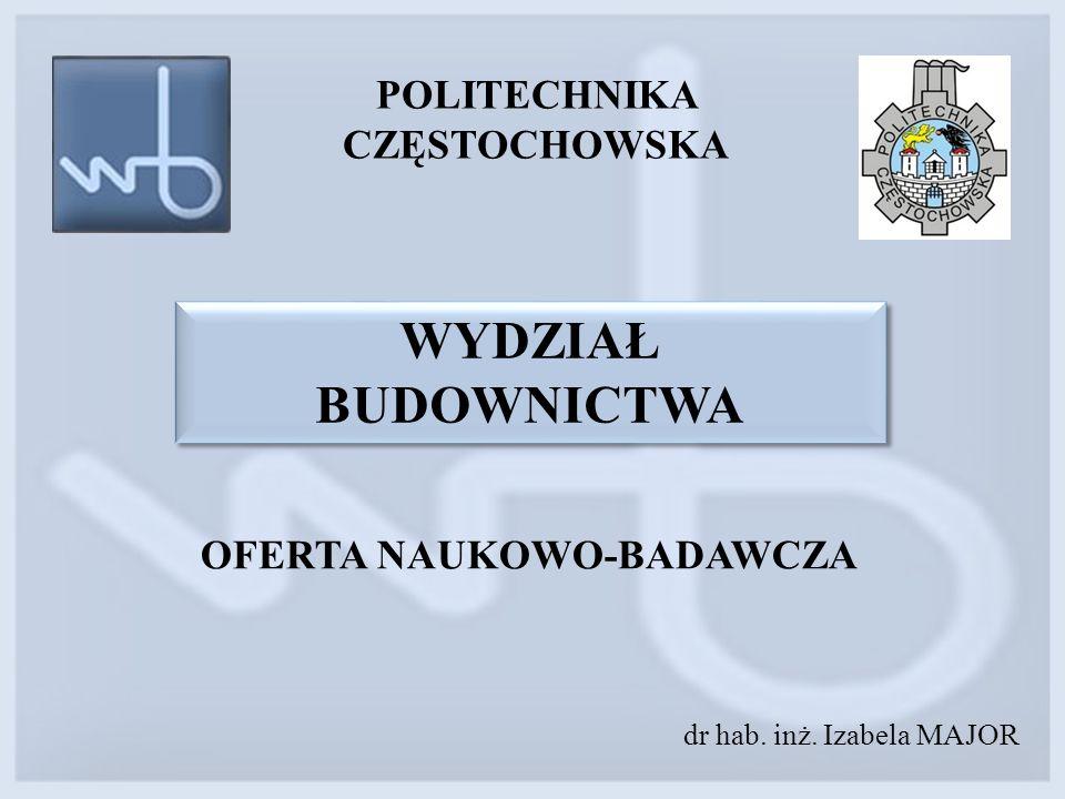 POLITECHNIKA CZĘSTOCHOWSKA OFERTA NAUKOWO-BADAWCZA dr hab. inż. Izabela MAJOR WYDZIAŁ BUDOWNICTWA