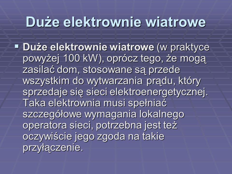 Duże elektrownie wiatrowe  Duże elektrownie wiatrowe (w praktyce powyżej 100 kW), oprócz tego, że mogą zasilać dom, stosowane są przede wszystkim do wytwarzania prądu, który sprzedaje się sieci elektroenergetycznej.