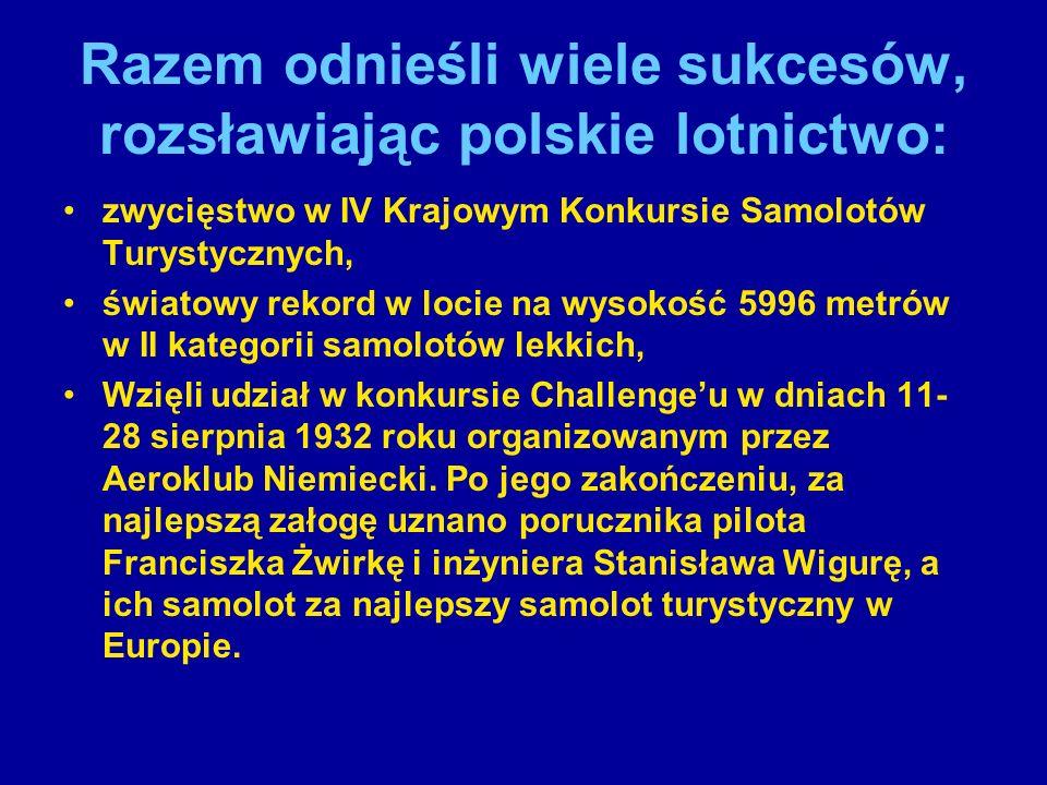 Razem odnieśli wiele sukcesów, rozsławiając polskie lotnictwo: zwycięstwo w IV Krajowym Konkursie Samolotów Turystycznych, światowy rekord w locie na wysokość 5996 metrów w II kategorii samolotów lekkich, Wzięli udział w konkursie Challenge'u w dniach 11- 28 sierpnia 1932 roku organizowanym przez Aeroklub Niemiecki.