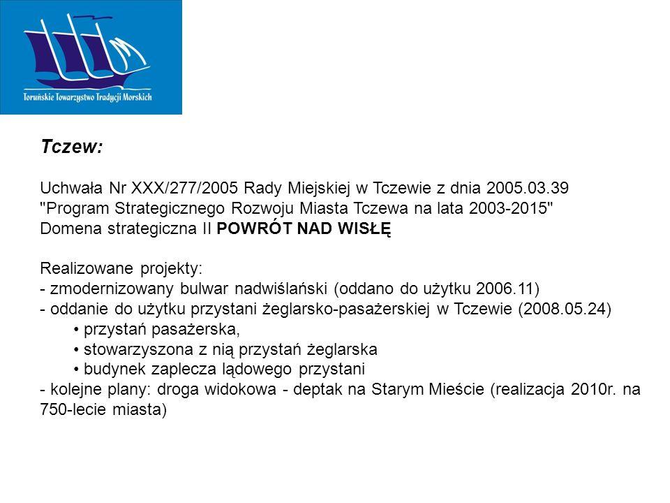 Tczew: Uchwała Nr XXX/277/2005 Rady Miejskiej w Tczewie z dnia 2005.03.39 Program Strategicznego Rozwoju Miasta Tczewa na lata 2003-2015 Domena strategiczna II POWRÓT NAD WISŁĘ Realizowane projekty: - zmodernizowany bulwar nadwiślański (oddano do użytku 2006.11) - oddanie do użytku przystani żeglarsko-pasażerskiej w Tczewie (2008.05.24) przystań pasażerska, stowarzyszona z nią przystań żeglarska budynek zaplecza lądowego przystani - kolejne plany: droga widokowa - deptak na Starym Mieście (realizacja 2010r.