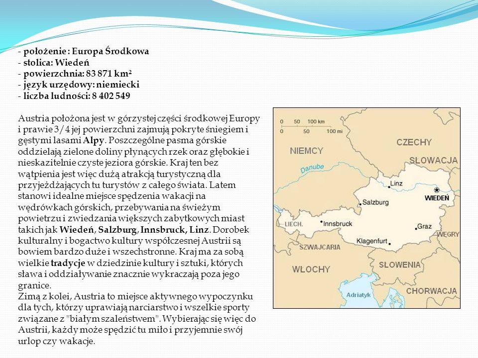 - położenie : Europa Środkowa - stolica: Wiedeń - powierzchnia: 83 871 km² - język urzędowy: niemiecki - liczba ludności: 8 402 549 Austria położona jest w górzystej części środkowej Europy i prawie 3/4 jej powierzchni zajmują pokryte śniegiem i gęstymi lasami Alpy.
