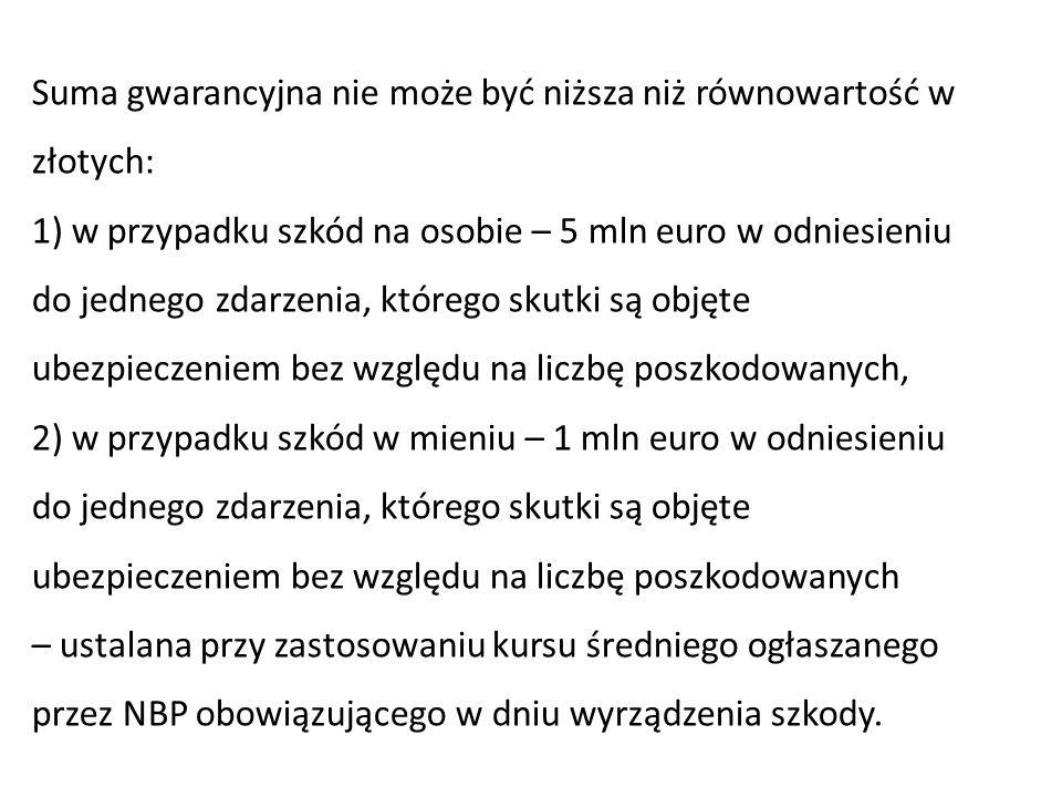 Suma gwarancyjna nie może być niższa niż równowartość w złotych: 1) w przypadku szkód na osobie – 5 mln euro w odniesieniu do jednego zdarzenia, które